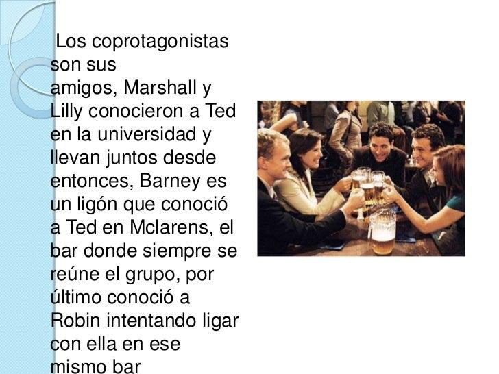 Los coprotagonistas son sus amigos, Marshall y Lilly conocieron a Ted en la universidad y llevan juntos desde entonces, ...
