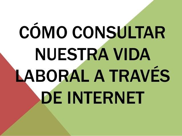 CÓMO CONSULTAR  NUESTRA VIDALABORAL A TRAVÉS   DE INTERNET