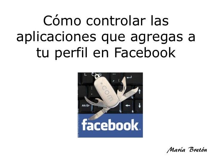 Cómo controlar lasaplicaciones que agregas a   tu perfil en Facebook                     María Bretón