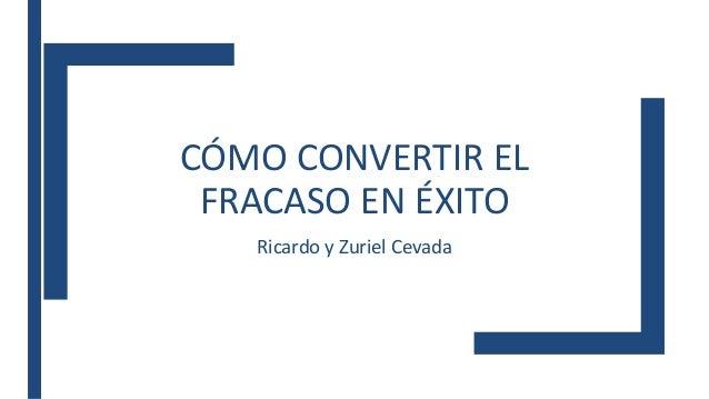 CÓMO CONVERTIR EL FRACASO EN ÉXITO Ricardo y Zuriel Cevada