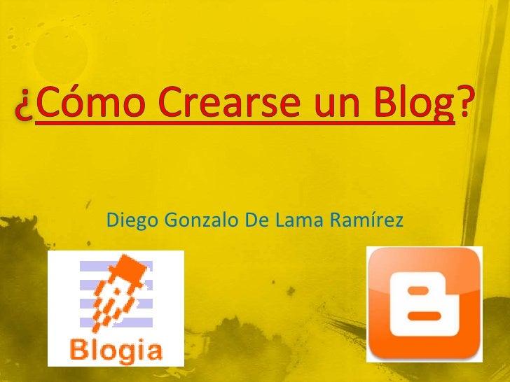 ¿Cómo Crearse un Blog?<br />Diego Gonzalo De Lama Ramírez<br />