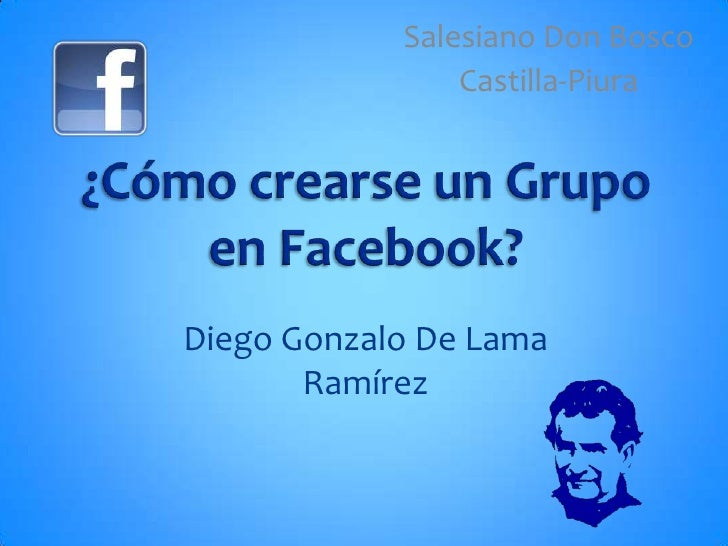 Salesiano Don Bosco<br />Castilla-Piura<br />¿Cómo crearse un Grupo en Facebook?<br />Diego Gonzalo De Lama Ramírez<br />