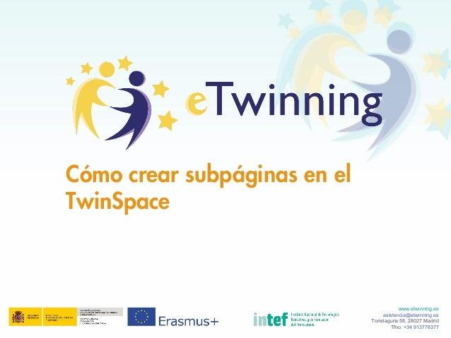 Cómo crear subpáginas en el TwinSpace www.etwinning.es asistencia@etwinning.es Torrelaguna 58, 28027 Madrid Tfno: +34 9137...