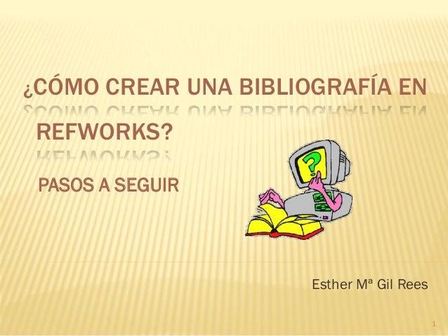 ¿CÓMO CREAR UNA BIBLIOGRAFÍA EN REFWORKS? Esther Mª Gil Rees PASOS A SEGUIR 1