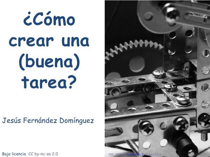 ¿Cómo crear una (buena) tarea? Jesús Fernández Domínguez DSC_0926_1  de  galeoto_7 ,  CC by- cn  2.0   Bajo licencia  CC b...
