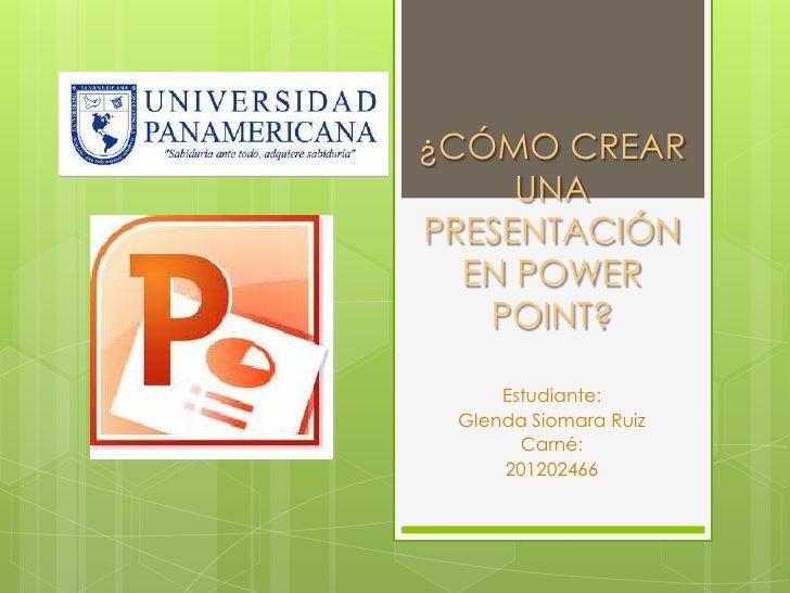 ¿CÓMO CREAR     UNAPRESENTACIÓN  EN POWER   POINT?     Estudiante: Glenda Siomara Ruiz       Carné:     201202466