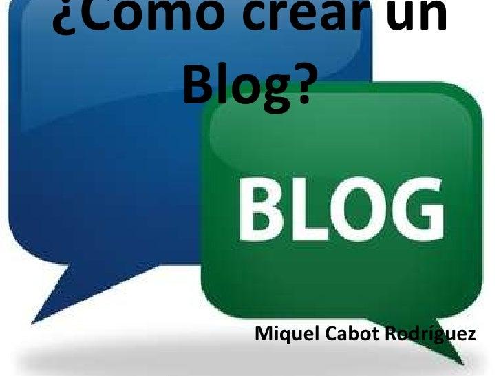 ¿Cómo crear un Blog?<br />      Miquel Cabot Rodríguez<br />