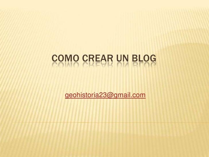 COMO CREAR UN BLOG<br />geohistoria23@gmail.com<br />