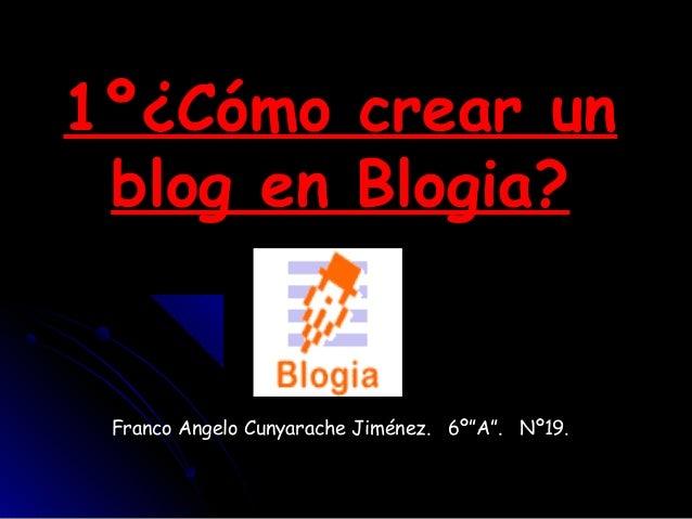 "1º¿Cómo crear un1º¿Cómo crear un blog en Blogia?blog en Blogia? Franco Angelo Cunyarache Jiménez. 6º""A"". Nº19."