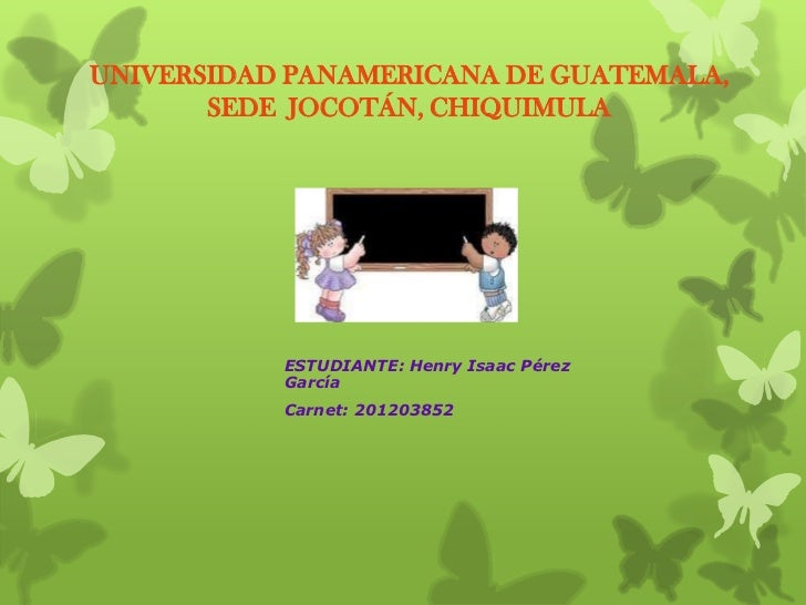 UNIVERSIDAD PANAMERICANA DE GUATEMALA,       SEDE JOCOTÁN, CHIQUIMULA           ESTUDIANTE: Henry Isaac Pérez           Ga...