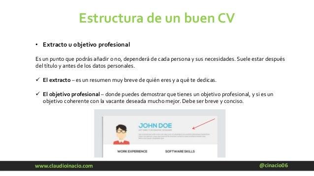 @cinacio06www.claudioinacio.com Estructura de un buen CV • Extracto u objetivo profesional Es un punto que podrás añadir o...