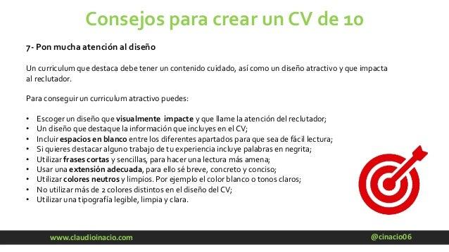 @cinacio06www.claudioinacio.com Consejos para crear un CV de 10 7- Pon mucha atención al diseño Un curriculum que destaca ...