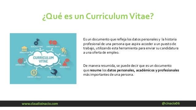 @cinacio06www.claudioinacio.com ¿Qué es un CurriculumVitae? Es un documento que refleja los datos personales y la historia...