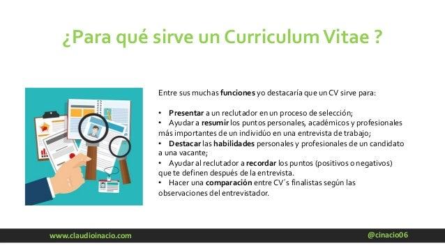 @cinacio06www.claudioinacio.com ¿Para qué sirve un CurriculumVitae ? Entre sus muchas funciones yo destacaría que un CV si...