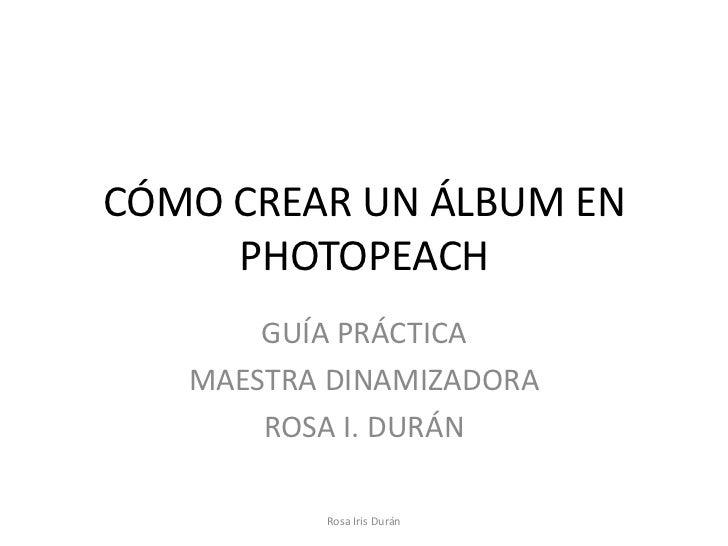 CÓMO CREAR UN ÁLBUM EN     PHOTOPEACH       GUÍA PRÁCTICA   MAESTRA DINAMIZADORA       ROSA I. DURÁN          Rosa Iris Du...