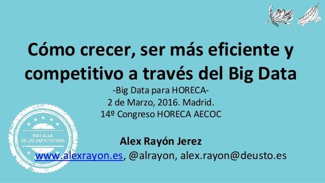 Cómo crecer, ser más eficiente y competitivo a través del Big Data -Big Data para HORECA- 2 de Marzo, 2016. Madrid. 14º Co...