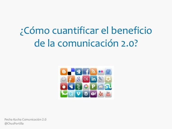 ¿Cómo cuantificar el beneficio de la comunicación 2.0?<br />Pecha Kucha Comunicación 2.0<br />@ChusPortilla<br />
