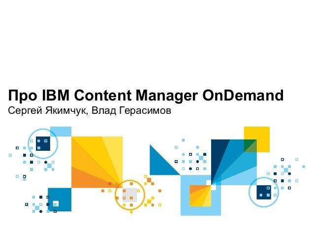 Про IBM Content Manager OnDemand Сергей Якимчук, Влад Герасимов