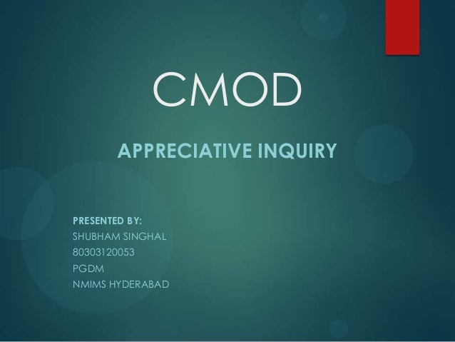 CMOD APPRECIATIVE INQUIRY PRESENTED BY: SHUBHAM SINGHAL 80303120053 PGDM NMIMS HYDERABAD