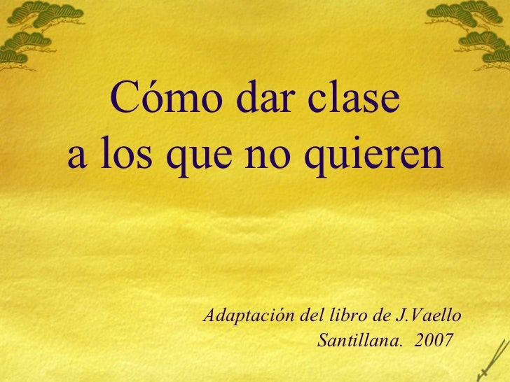 C ómo dar clase a los que no quieren   Adaptación del libro de J.Vaello   Santillana.  2007