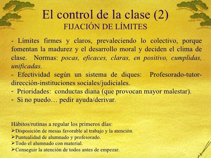 El control de la clase (2) FIJACI ÓN DE LÍMITES <ul><li>- L ímites firmes y claros, prevaleciendo lo colectivo, porque fom...