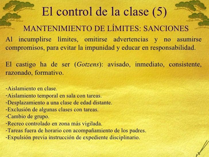 El control de la clase (5)   MANTENIMIENTO  DE LÍMITES: SANCIONES <ul><li>Al incumplirse l ímites, omitirse advertencias y...
