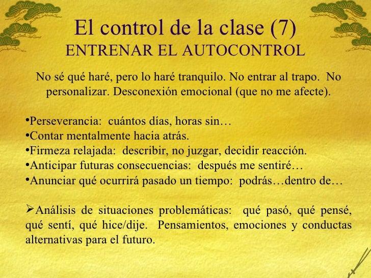 El control de la clase (7) ENTRENAR EL AUTOCONTROL <ul><li>No s é qué haré, pero lo haré tranquilo. No entrar al trapo.  N...