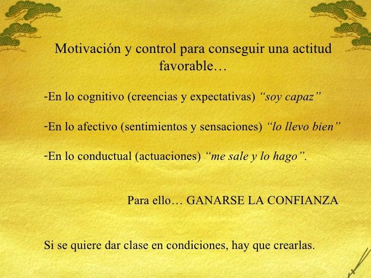 <ul><li>Motivaci ón y control para conseguir una actitud favorable… </li></ul><ul><li>En lo cognitivo (creencias y expecta...