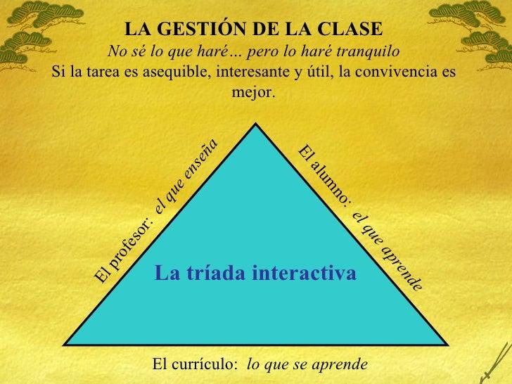 LA GESTI ÓN DE LA CLASE No sé lo que haré… pero lo haré tranquilo Si la tarea es asequible, interesante y útil, la convive...