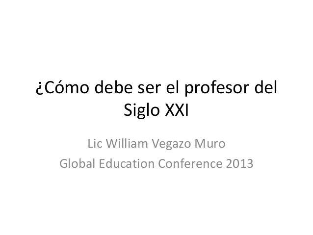 ¿Cómo debe ser el profesor del Siglo XXI Lic William Vegazo Muro Global Education Conference 2013