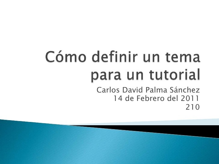 Cómo definir un tema para un tutorial<br />Carlos David Palma Sánchez<br />14de Febrero del 2011<br />210<br />