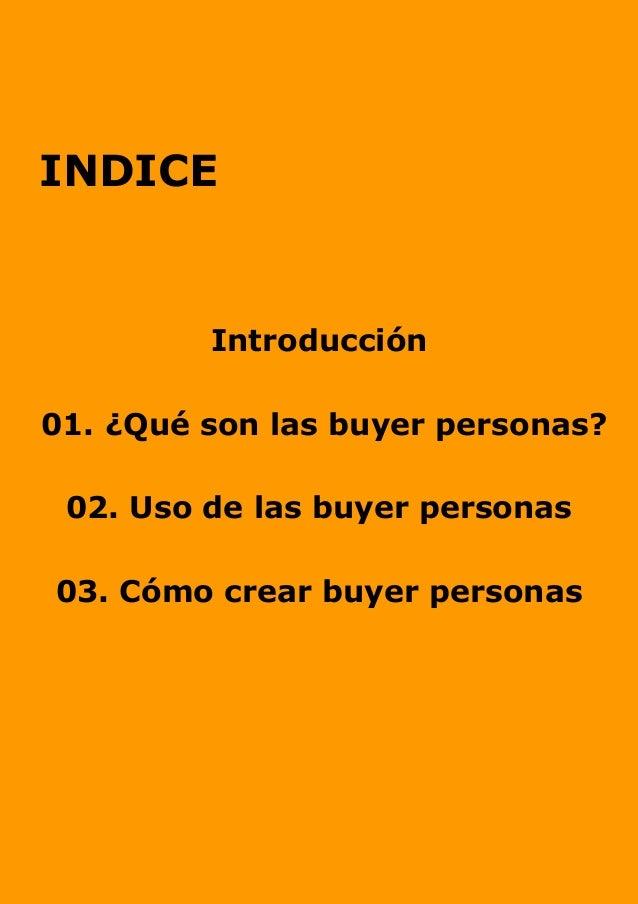 INDICE Introducción 01. ¿Qué son las buyer personas? 02. Uso de las buyer personas 03. Cómo crear buyer personas
