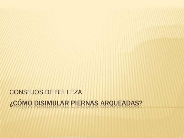 CONSEJOS DE BELLEZA¿CÓMO DISIMULAR PIERNAS ARQUEADAS?
