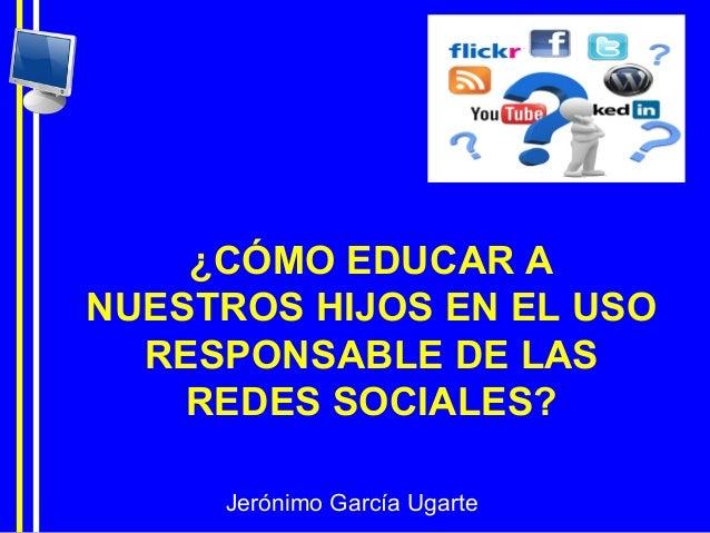 Jerónimo García Ugarte ¿CÓMO EDUCAR A NUESTROS HIJOS EN EL USO RESPONSABLE DE LAS REDES SOCIALES?