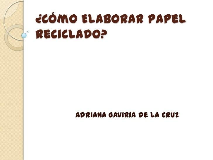 ¿Cómo Elaborar PapelReciclado?     Adriana Gaviria De La Cruz