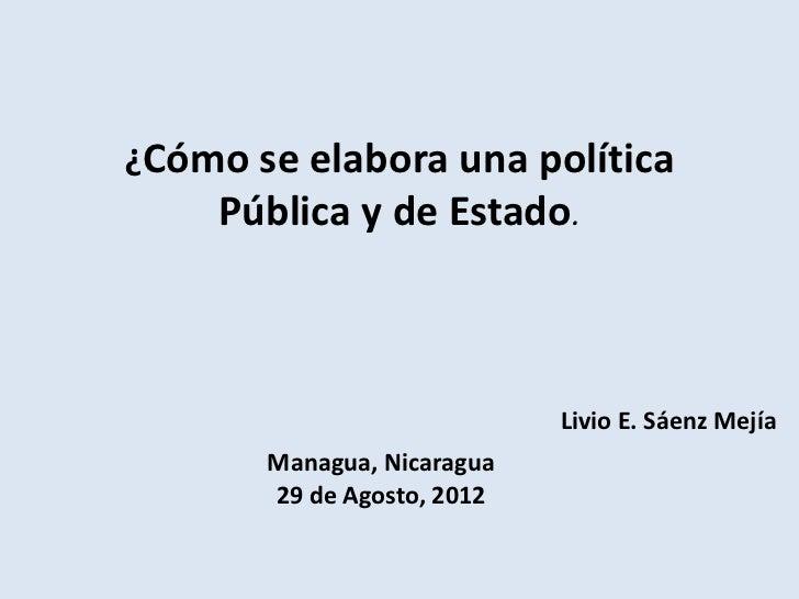 ¿Cómo se elabora una política    Pública y de Estado.                            Livio E. Sáenz Mejía       Managua, Nicar...