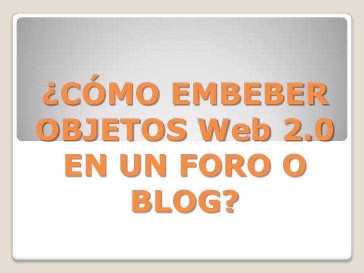 ¿CÓMO EMBEBEROBJETOS Web 2.0 EN UN FORO O    BLOG?