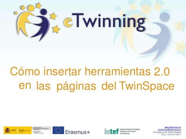 Cómo insertar herramientas 2.0 en las páginas del TwinSpace www.etwinning.es asistencia@etwinning.es Torrelaguna 58, 28027...
