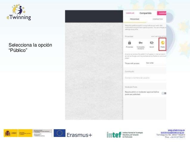 """Selecciona """"Público"""" la opción www.etwinning.es asistencia@etwinning.es Torrelaguna 58, 28027 Madrid Tfno: +34 913778377"""