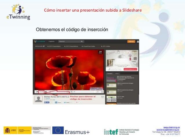 Cómo insertar una presentación subida a Slideshare Obtenemos el código de insercción www.etwinning.es asistencia@etwinning...