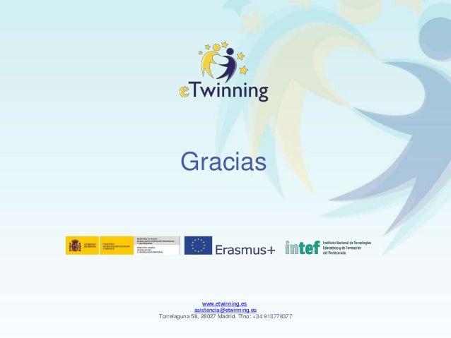 Gracias www.etwinning.es asistencia@etwinning.es Torrelaguna 58, 28027 Madrid. Tfno: +34 913778377
