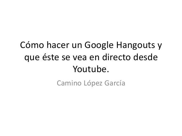 Cómo hacer un Google Hangouts y que éste se vea en directo desde Youtube. Camino López García