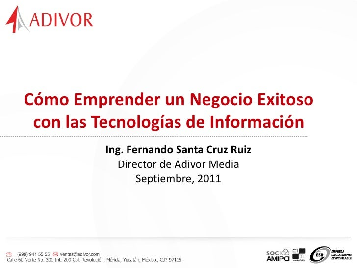 Cómo Emprender un Negocio Exitoso con las Tecnologías de Información           Ing. Fernando Santa Cruz Ruiz             D...