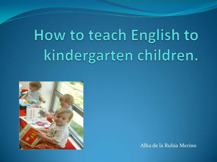 How to teach English to kindergarten children.<br />               Alba de la Rubia Merino<br />