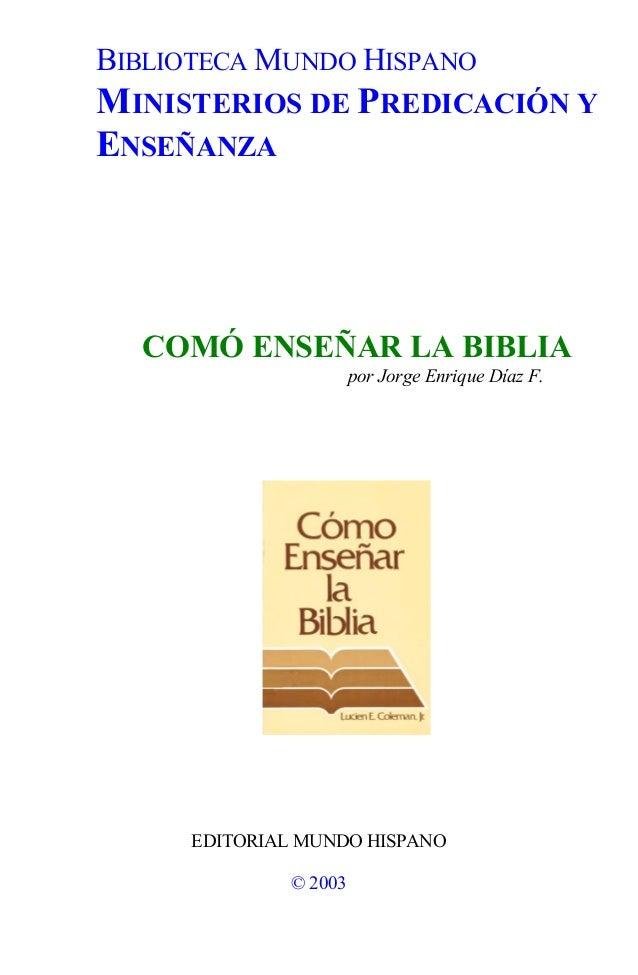 BIBLIOTECA MUNDO HISPANO MINISTERIOS DE PREDICACIÓN Y ENSEÑANZA COMÓ ENSEÑAR LA BIBLIA por Jorge Enrique Díaz F. EDITORIAL...