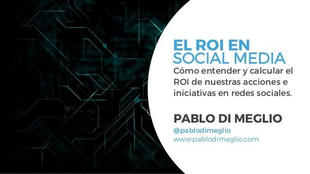 #FormaciónEBusiness Cómo entender y calcular el ROI de nuestras acciones e iniciativas en redes sociales. PABLO DI MEGLIO ...