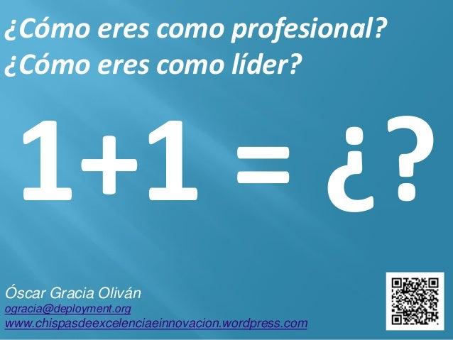 ¿Cómo eres como profesional? ¿Cómo eres como líder? 1+1 = ¿? Óscar Gracia Oliván ogracia@deployment.org www.chispasdeexcel...