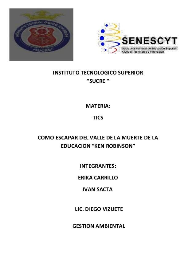 """INSTITUTO TECNOLOGICO SUPERIOR""""SUCRE """"MATERIA:TICSCOMO ESCAPAR DEL VALLE DE LA MUERTE DE LAEDUCACION """"KEN ROBINSON""""INTEGRA..."""