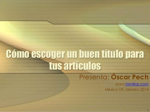 Cómo escoger un buen título para tus artículos Presenta: Óscar Pech para familias.com México DF, febrero 2014  1