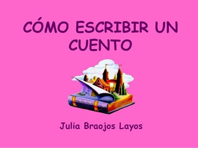 CÓMO ESCRIBIR UN    CUENTO   Julia Braojos Layos